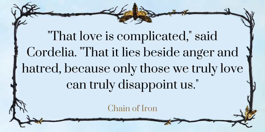 """That love is complicated,"" said Cordelia. ""That it lies beside anger and hatred, because only those we truly love can truly disappoint us."""